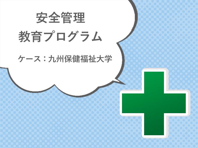 安全管理教育プログラム [ケース:九州保健福祉大学]