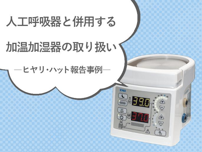 人工呼吸器と併用する加温加湿器の取り扱い  ―ヒヤリ・ハット報告事例―