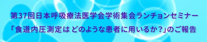 第37回日本呼吸療法医学会学術集会 ランチョンセミナー6<br />「食道内圧測定はどのような患者に用いるか?」
