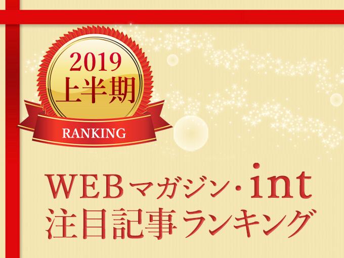 2019年上半期の注目記事は?「WEBマガジン・int」記事ランキング