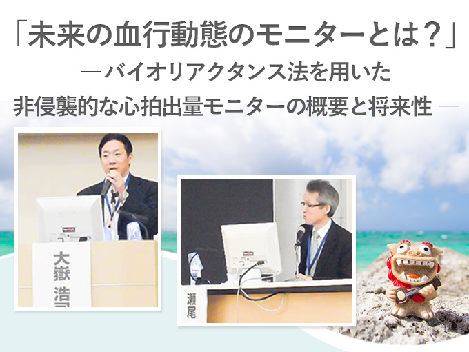 第27回日本臨床モニター学会総会 教育セミナー<br />「未来の血行動態のモニターとは?」-バイオリアクタンス法を用いた非侵襲的な心拍出量モニターの概要と将来性-