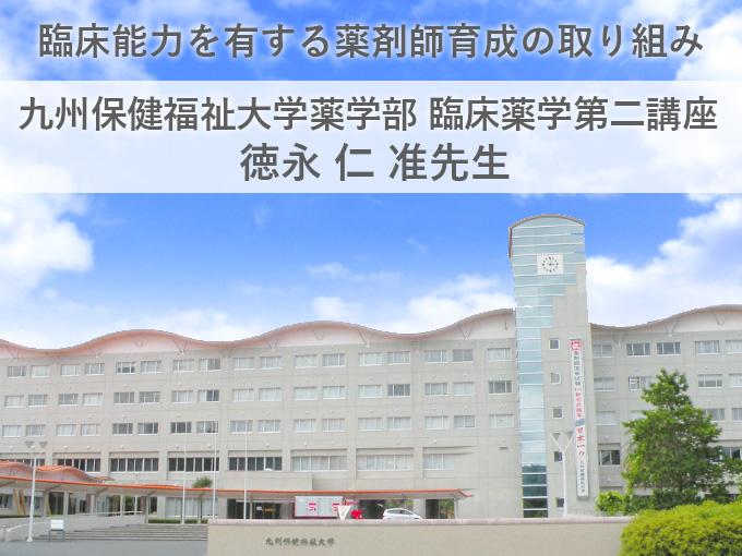 臨床能力を有する薬剤師育成の取り組み<br />九州保健福祉大学薬学部 教授 徳永 仁准先生