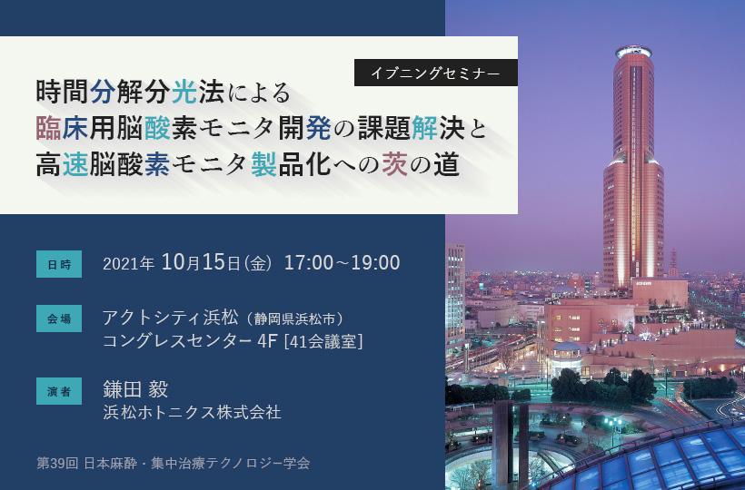 第39回 日本麻酔・集中治療テクノロジー学会 イブニングセミナー「時間分解分光法による臨床用脳酸素モニタ開発の課題解決と高速脳酸素モニタ製品化への茨の道」